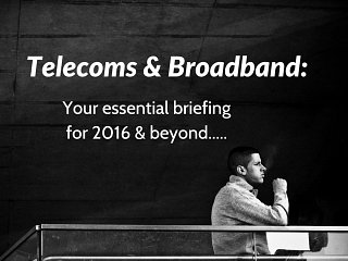 Telecoms and Broadband: Essential briefing for 2016 and beyond